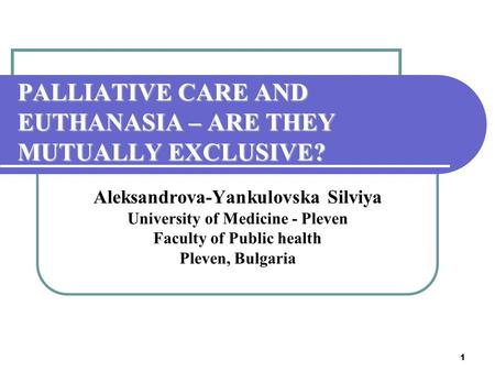 1 PALLIATIVE CARE AND EUTHANASIA – ARE THEY MUTUALLY EXCLUSIVE? Aleksandrova-Yankulovska Silviya University of Medicine - Pleven Faculty of Public health.