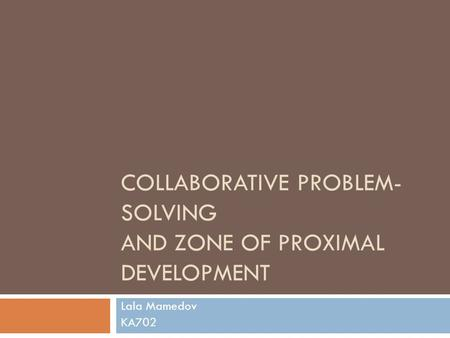 COLLABORATIVE PROBLEM- SOLVING AND ZONE OF PROXIMAL DEVELOPMENT Lala Mamedov KA702.