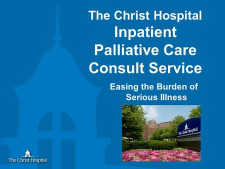 The Christ Hospital Inpatient Palliative Care Consult Service Easing the Burden of Serious Illness.