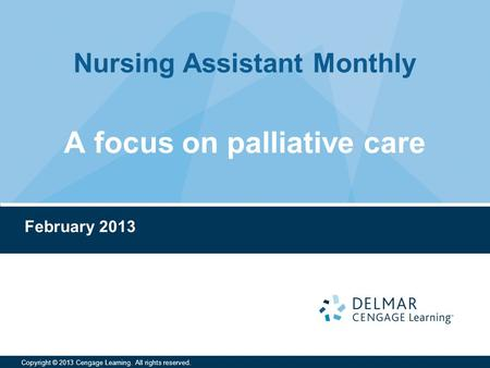 Nursing Assistant Monthly Copyright © 2013 Cengage Learning. All rights reserved. A focus on palliative care February 2013.