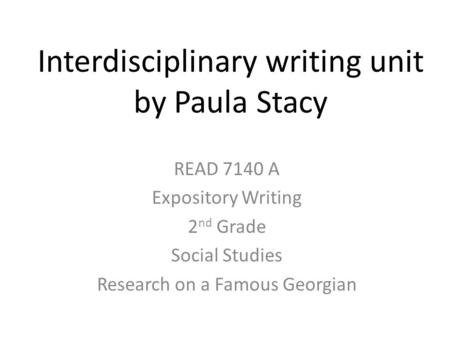 Interdisciplinary writing unit by Paula Stacy READ 7140 A Expository Writing 2 nd Grade Social Studies Research on a Famous Georgian.