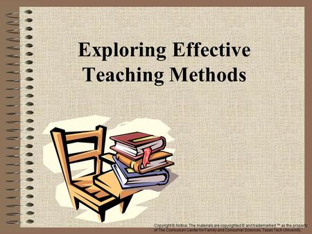Exploring Effective Teaching Methods Copyright © Notice: The materials are copyrighted © and trademarked ™ as the property of The Curriculum Center for.