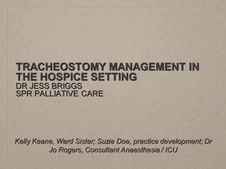 TRACHEOSTOMY MANAGEMENT IN THE HOSPICE SETTING DR JESS BRIGGS SPR PALLIATIVE CARE Kelly Keane, Ward Sister; Suzie Doe, practice development; Dr Jo Rogers,