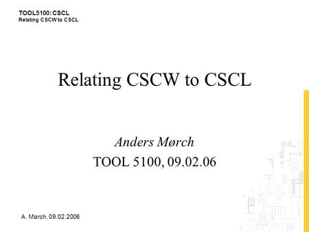 TOOL5100: CSCL Relating CSCW to CSCL A. Mørch, 09.02.2006 Relating CSCW to CSCL Anders Mørch TOOL 5100, 09.02.06.