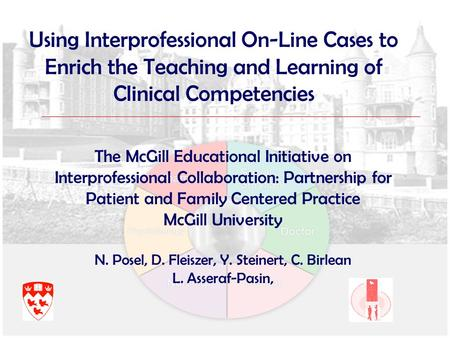 Using Interprofessional On-Line Cases to Enrich the Teaching and Learning of Clinical Competencies The McGill Educational Initiative on Interprofessional.