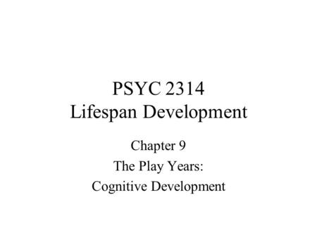 PSYC 2314 Lifespan Development Chapter 9 The Play Years: Cognitive Development.