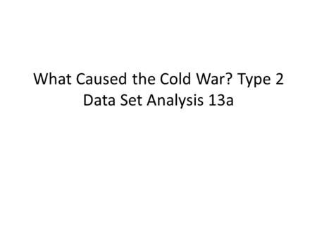 What Caused the Cold War? Type 2 Data Set Analysis 13a.