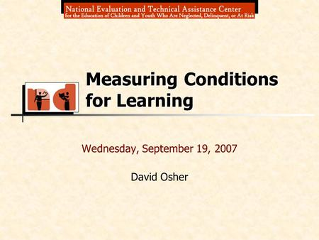 Wednesday, September 19, 2007 David Osher Measuring Conditions for Learning.