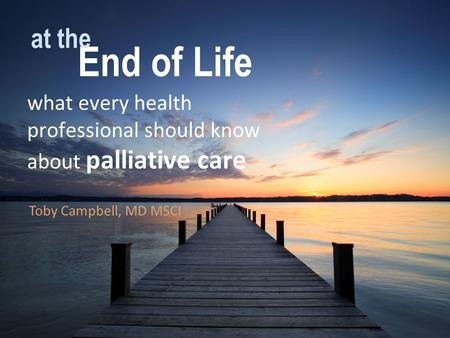 End of Life what every health professional should know about palliative care at the Toby Campbell, MD MSCI.