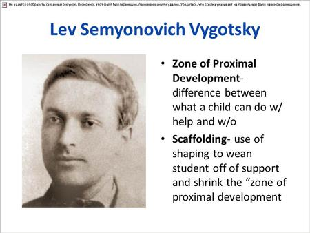 Lev Semyonovich Vygotsky Zone of Proximal Development- difference between what a child can do w/ help and w/o Scaffolding- use of shaping to wean student.