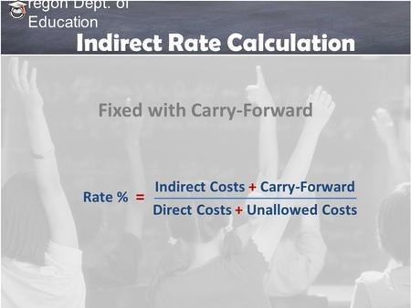 Regon Dept. of Education Indirect Rate Calculation Indirect Costs + Carry-Forward Direct Costs + Unallowed Costs Rate % = Fixed with Carry-Forward.