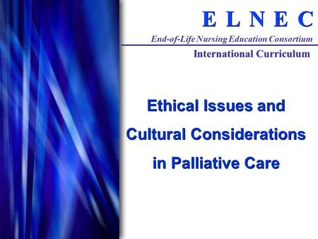 C C E E N N L L E E End-of-Life Nursing Education Consortium International Curriculum Ethical Issues and Cultural Considerations in Palliative Care.