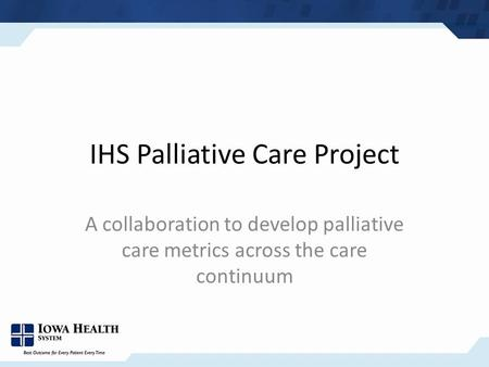 IHS Palliative Care Project A collaboration to develop palliative care metrics across the care continuum.