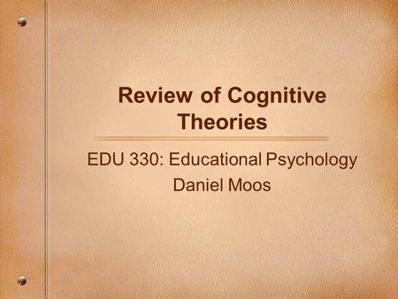 Review of Cognitive Theories EDU 330: Educational Psychology Daniel Moos.