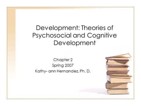 Development: Theories of Psychosocial and Cognitive Development Chapter 2 Spring 2007 Kathy- ann Hernandez, Ph. D.