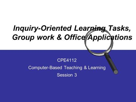 Inquiry-Oriented Learning Tasks, Group work & Office Applications CPE4112 Computer-Based Teaching & Learning Session 3.