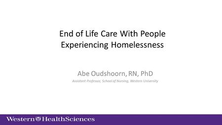 End of Life Care With People Experiencing Homelessness Abe Oudshoorn, RN, PhD Assistant Professor, School of Nursing, Western University.