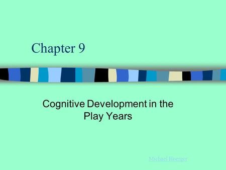 Chapter 9 Cognitive Development in the Play Years Michael Hoerger.