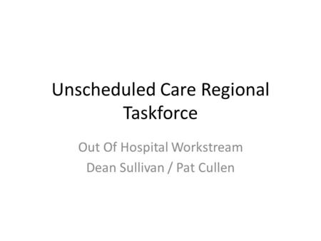 Unscheduled Care Regional Taskforce Out Of Hospital Workstream Dean Sullivan / Pat Cullen.