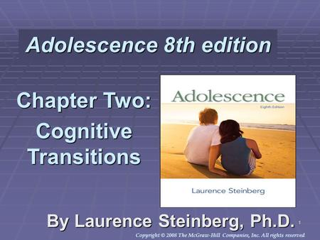 Copyright © 2008 The McGraw-Hill Companies, Inc. All rights reserved. 1 Adolescence 8th edition By Laurence Steinberg, Ph.D. Chapter Two: Cognitive Transitions.