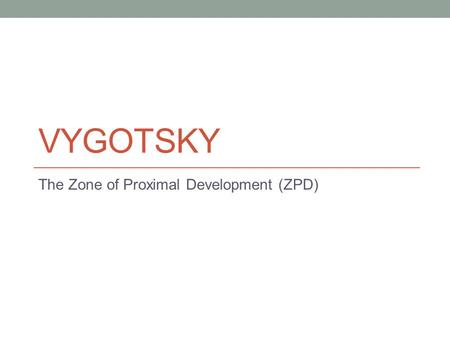 VYGOTSKY The Zone of Proximal Development (ZPD). Lev Vygotsky Vygotsky was a cognitive psychologist whose interests included: the fields of child development.