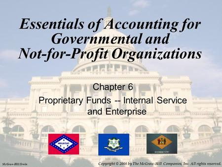 Essentials of Accounting for Governmental and Not-for-Profit Organizations Chapter 6 Proprietary Funds -- Internal Service and Enterprise McGraw-Hill/Irwin.
