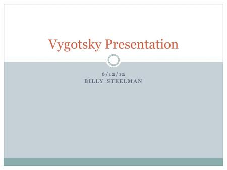 6/12/12 BILLY STEELMAN Vygotsky Presentation. Vygotsky Overview Social Constructivist Theory  Social and Culture Shape Cognitive Development  Language.