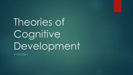 Theories of Cognitive Development VYGOTSKY. Learning Objectives  Outline Vygotsky's theory of cognitive development  Describe research to support this.
