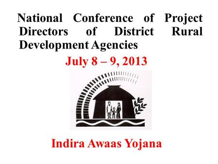 National Conference of Project Directors of District Rural Development Agencies July 8 – 9, 2013 Indira Awaas Yojana.