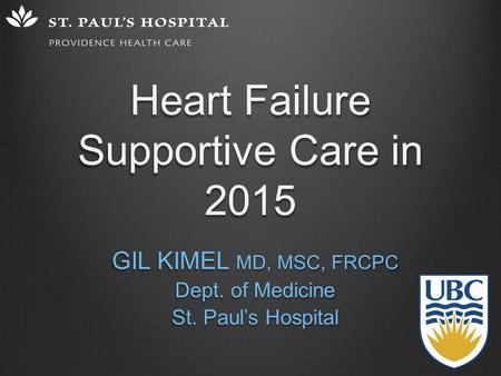 Heart Failure Supportive Care in 2015 GIL KIMEL MD, MSC, FRCPC Dept. of Medicine St. Paul's Hospital.