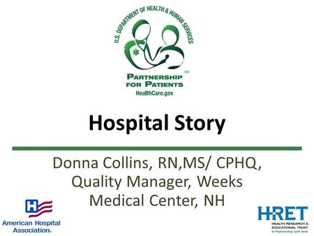 Hospital Story Donna Collins, RN,MS/ CPHQ, Quality Manager, Weeks Medical Center, NH.