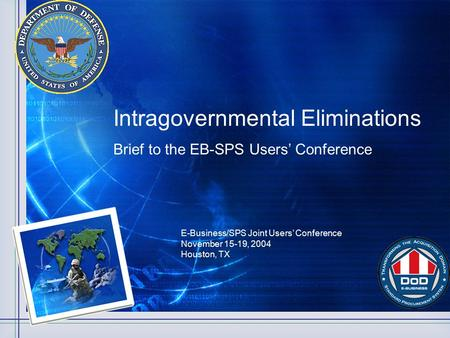 Intragovernmental Eliminations Brief to the EB-SPS Users' Conference E-Business/SPS Joint Users' Conference November 15-19, 2004 Houston, TX.