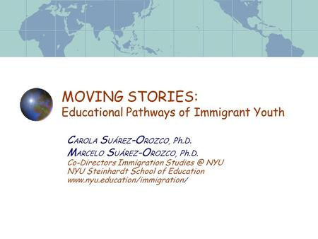 MOVING STORIES: Educational Pathways of Immigrant Youth C AROLA S UÁREZ -O ROZCO, Ph.D. M ARCELO S UÁREZ -O ROZCO, Ph.D. Co-Directors Immigration Studies.