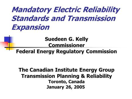Mandatory Electric Reliability Standards and Transmission Expansion Suedeen G. Kelly Commissioner Federal Energy Regulatory Commission The Canadian Institute.