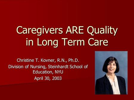 Caregivers ARE Quality in Long Term Care Christine T. Kovner, R.N., Ph.D. Division of Nursing, Steinhardt School of Education, NYU April 30, 2003.