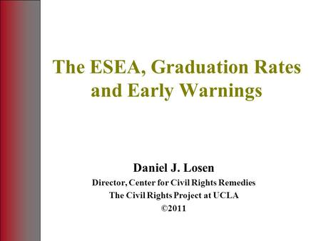 The ESEA, Graduation Rates and Early Warnings Daniel J. Losen Director, Center for Civil Rights Remedies The Civil Rights Project at UCLA ©2011.
