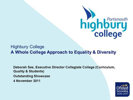 A Whole College Approach to Equality & Diversity Highbury College A Whole College Approach to Equality & Diversity Deborah See, Executive Director Collegiate.