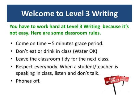 You have to work hard at Level 3 Writing because it's not easy. Here are some classroom rules. Come on time – 5 minutes grace period. Don't eat or drink.