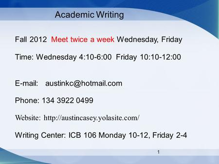 1 Academic Writing Fall 2012 Meet twice a week Wednesday, Friday Time: Wednesday 4:10-6:00 Friday 10:10-12:00   Phone: 134 3922.