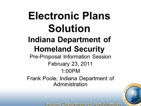 Electronic Plans Solution Indiana Department of Homeland Security Pre-Proposal Information Session February 23, 2011 1:00PM Frank Poole, Indiana Department.