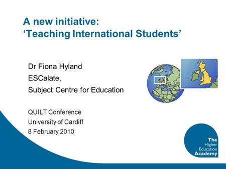 A new initiative: 'Teaching International Students' Dr Fiona Hyland ESCalate, Subject Centre for Education QUILT Conference University of Cardiff 8 February.