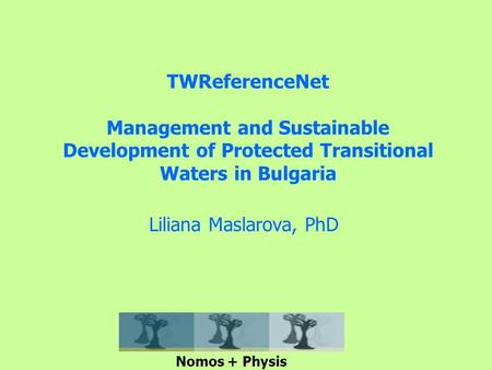 TWReferenceNet Management and Sustainable Development of Protected Transitional Waters in Bulgaria Liliana Maslarova, PhD Nomos + Physis.