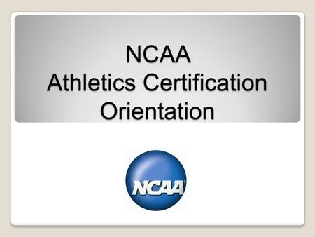 NCAA Athletics Certification Orientation. Overview Origin, Purpose and Benefits. Athletics Certification Process. Operating Principles. Measurable Standards.