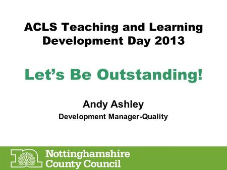 ACLS Teaching and Learning Development Day 2013 Let's Be Outstanding! Andy Ashley Development Manager-Quality.