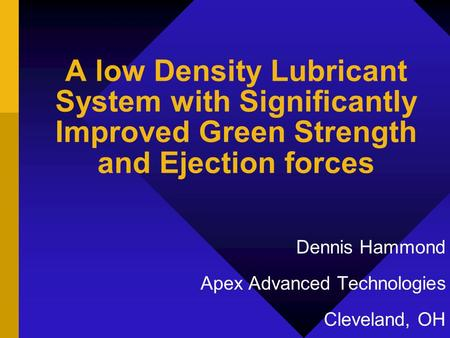 A low Density Lubricant System with Significantly Improved Green Strength and Ejection forces Dennis Hammond Apex Advanced Technologies Cleveland, OH.