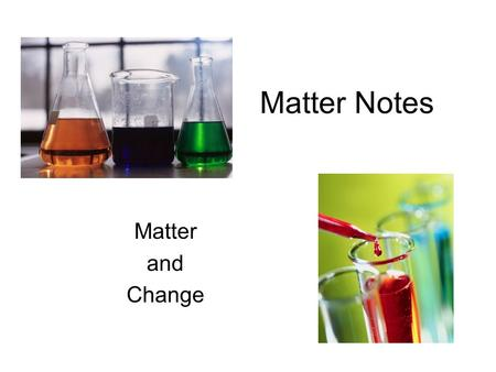 Matter Notes Matter and Change. Chemistry, it's all about matter! Matter is anything that has volume and mass. Examples of Matter: –E–Earth, air, water,