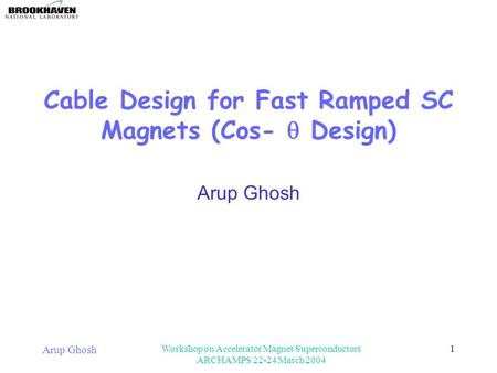 Arup Ghosh Workshop on Accelerator Magnet Superconductors ARCHAMPS 22-24 March 2004 1 Cable Design for Fast Ramped SC Magnets (Cos-  Design) Arup Ghosh.