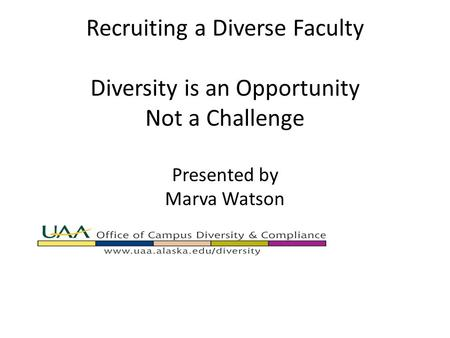 Recruiting a Diverse Faculty Diversity is an Opportunity Not a Challenge Presented by Marva Watson.