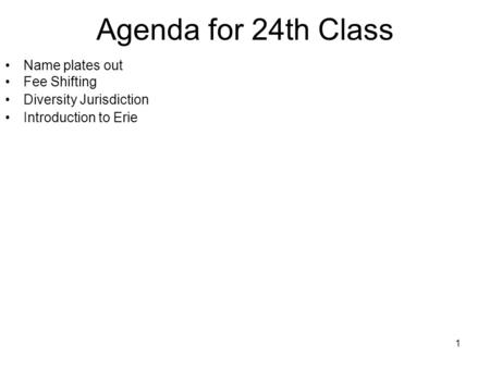 1 Agenda for 24th Class Name plates out Fee Shifting Diversity Jurisdiction Introduction to Erie.