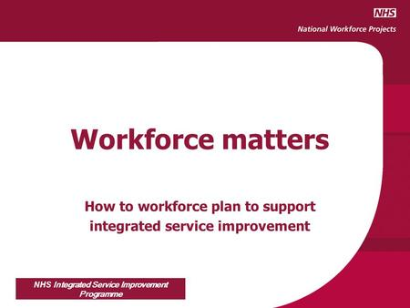 NHS Integrated Service Improvement Programme Workforce matters How to workforce plan to support integrated service improvement.